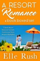 Resort Romance 4-book Boxed Set ebook by Elle Rush