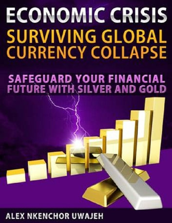 Economic Crisis: Surviving Global Currency Collapse - Safeguard Your Financial Future with Silver and Gold (investing, Personal Finance, Investments, Business, Stocks) ebook by Alex Nkenchor Uwajeh