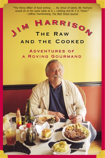 The Raw and the Cooked - Adventures of a Roving Gourmand ebook by Jim Harrison