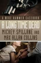 A Long Time Dead - A Mike Hammer Casebook ebook by Mickey Spillane, Max Allan Collins