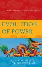 Evolution of Power - China's Struggle, Survival, and Success ebook by Xiansheng Tian, Metropolitan State University of Denver, Xiaobing Li,...