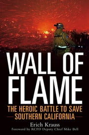 Wall of Flame - The Heroic Battle to Save Southern California ebook by Erich Krauss,Mike Bell