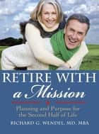 Retire With A Mission: Planning And Purpose For The Second Half Of Life ebook by