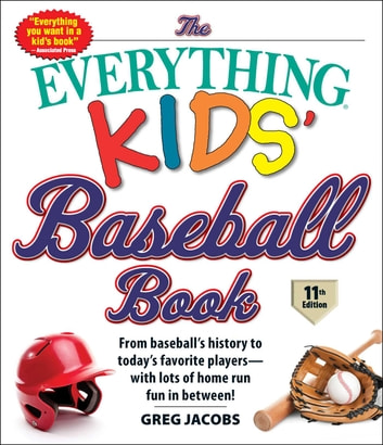 The Everything Kids' Baseball Book, 11th Edition - From Baseball's History to Today's Favorite Players—with Lots of Home Run Fun in Between! ebook by Greg Jacobs