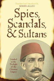 Spies, Scandals, and Sultans - Istanbul in the Twilight of the Ottoman Empire ebook by Roger Allen