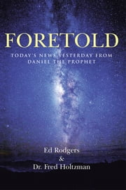 Foretold - Today's News Yesterday from Daniel the Prophet ebook by Ed Rodgers and Dr. Fred Holtzman