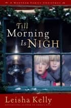 Till Morning Is Nigh - A Wortham Family Christmas ebook by Leisha Kelly