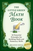 The Little Green Math Book: 30 Powerful Principles for Building Math and Numeracy Skills (3rd Edition) eBook by Brandon Royal