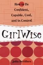 GirlWise - How to Be Confident, Capable, Cool, and in Control ebook by Julia DeVillers