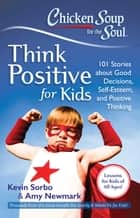 Chicken Soup for the Soul: Think Positive for Kids - 101 Stories about Good Decisions, Self-Esteem, and Positive Thinking ebook by Kevin Sorbo, Amy Newmark