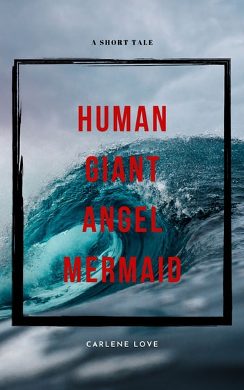 Human Giant Angel Mermaid - A Short Tale of Spirit, Fight and All That Holds Us Together ebook by Carlene Love