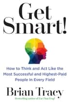 Get Smart! - How to Think and Act Like the Most Successful and Highest-Paid People in Every Field eBook by Brian Tracy
