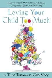 Loving Your Child Too Much - Raise Your Kids Without Overindulging, Overprotecting or Overcontrolling ebook by Tim Clinton,Gary Sibcy