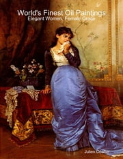 World's Finest Oil Paintings - Elegant Women, Female Grace ebook by Julien Coallier