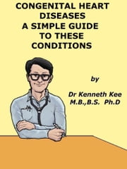 Congenital Heart Diseases, A Simple Guide to these Medical Conditions ebook by Kenneth Kee