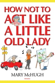 How Not to Act Like a Little Old Lady ebook by Mary McHugh