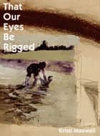 That Our Eyes Be Rigged ebook by Kristi Maxwell