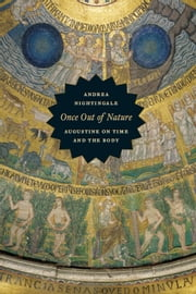 Once Out of Nature - Augustine on Time and the Body ebook by Andrea Nightingale