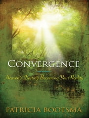Convergence - Heaven's Destiny Becoming Your Reality ebook by Patricia Bootsma