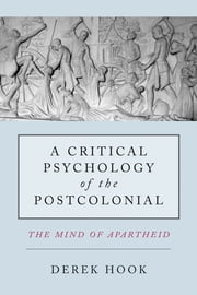 A Critical Psychology of the Postcolonial - The Mind of Apartheid ebook by Derek Hook