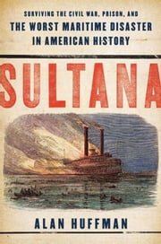 Sultana - Surviving the Civil War, Prison, and the Worst Maritime Disaster in American History ebook by Alan Huffman