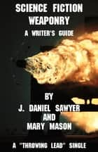 Science Fiction Weaponry: A Guide for Writers by J. Daniel Sawyer and Mary Mason ebook by J. Daniel Sawyer