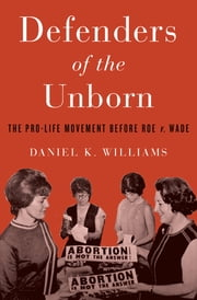 Defenders of the Unborn - The Pro-Life Movement before Roe v. Wade ebook by Daniel K. Williams