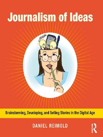 Journalism of Ideas - Brainstorming, Developing, and Selling Stories in the Digital Age ebook by Daniel Reimold