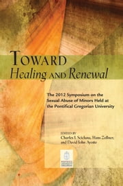 Toward Healing and Renewal: The 2012 Symposium on the Sexual Abuse of Minors Held at the Pontifical Gregorian University ebook by Charles J. Scicluna,Hans Zollner,and David John Ayotte,General Editors; Timothy J. Costello,Editor,English Edition