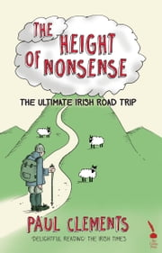 The Height of Nonsense: The Ultimate Irish Road Trip ebook by Paul Clements
