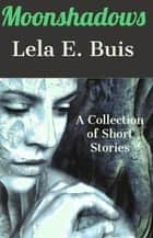 Moonshadows - A Collection of Short Stories ebook by Lela E. Buis