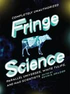 Fringe Science - Parallel Universes, White Tulips, and Mad Scientists ebook by KEVIN R GRAZIER, Brendan Allison, Amy Berner,...
