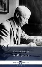Delphi Collected Works of W. W. Jacobs (Illustrated) ebook by W. W. Jacobs, Delphi Classics