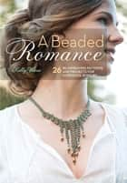 A Beaded Romance - 26 Beadweaving Patterns and Projects for Gorgeous Jewelry ebook by Kelly Wiese