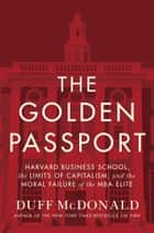 The Golden Passport ebook by Harvard Business School, the Limits of Capitalism, and the Moral Failure of the MBA Elite