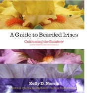 A Guide to Bearded Irises - Cultivating the Rainbow for Beginners and Enthusiasts ebook by Kelly Norris