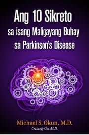 Ang 10 Sikreto sa isang Maligayang Buhay sa Parkinson's Disease: Parkinson's Treatment Filipino Edition: 10 Secrets to a Happier Life ebook by Michael S. Okun M.D.