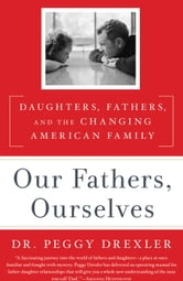 Our Fathers, Ourselves - Daughters, Fathers, and the Changing American Family ebook by Peggy Drexler