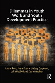 Dilemmas in Youth Work and Youth Development Practice ebook by Laurie Ross,Shane Capra,Lindsay Carpenter,Julia Hubbell,Kathrin Walker