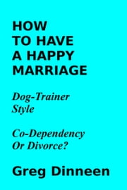 How To Have A Happy Marriage Dog Trainer Style Co-Dependency Or Divorce? ebook by Greg Dinneen