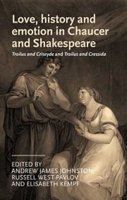 """Love, history and emotion in Chaucer and Shakespeare"" - Troilus and Criseyde and Troilus and Cressida ebook by Andrew James Johnston,Russell West-Pavlov,Elisabeth Kempf"
