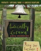 Locally Grown - Portraits of Artisanal Farms from America's Heartland ebook by Anna Blessing