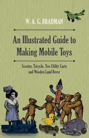 An Illustrated Guide to Making Mobile Toys - Scooter, Tricycle, Two Utility Carts and Wooden Land Rover ebook by W. G. Bradman