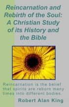 Reincarnation and Rebirth of the Soul: A Christian Study of its History and the Bible ebook by Robert Alan King