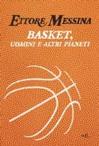 Basket, uomini e altri pianeti ebook by Ettore Messina