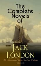 The Complete Novels of Jack London – 22 Adventure Classics in One Volume (Illustrated) - The Call of the Wild, The Sea-Wolf, White Fang, The Iron Heel, Martin Eden, Burning Daylight, The Scarlet Plague, A Son of the Sun, The Valley of the Moon, The Star Rover, Hearts of Three… ebook by Jack London, Berthe Morisot