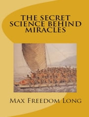 The Secret Science behind Miracles ebook by Max Freedom Long