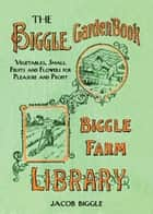 The Biggle Garden Book - Vegetables, Small Fruits and Flowers for Pleasure and Profit ebook by Jacob Biggle