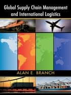Global Supply Chain Management and International Logistics ebook by Alan E. Branch
