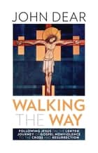 Walking the Way: Following Jesus on the Lenten Journey of Gospel Nonviolence to the Cross and Resurrection eBook by John Dear